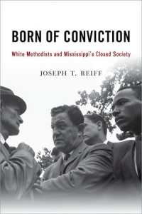 Born of Conviction: White Methodists and Mississippi's Closed Society, Joseph T. Reiff