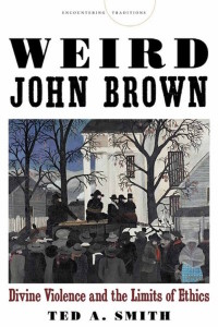 Weird John Brown: Divine Violence and the Limits of Ethics, by Ted Smith