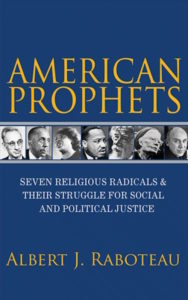American Prophets: Seven Religious Radicals and Their Struggle for Social and Political Justice, Albert J. Raboteau