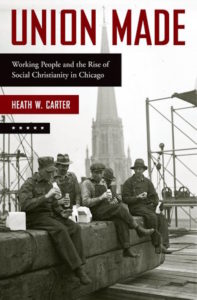 Union Made: Working People and the Rise of Social Christianity in Chicago, by Heath W. Carter