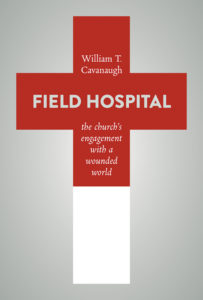 Field Hospital: The Church's Engagement with a Wounded World, by William T. Cavanaugh