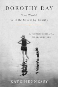 Dorothy Day: The World Will Be Saved by Beauty: An Intimate Portrait of My Grandmother, by Kate Hennessy