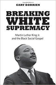 Breaking White Supremacy: Martin Luther King Jr. and the Black Social Gospel, Gary Dorrien