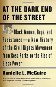 At the Dark End of the Street: Black Women, Rape, and Resistance--a New History of the Civil Rights Movement from Rosa Parks to the Rise of Black Power, by Danielle L. McGuire