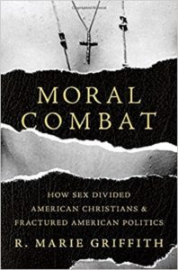 Moral Combat: How Sex Divided American Christians and Fractured American Politics, by R. Marie Griffith
