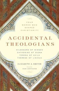 Accidental Theologians: Four Women Who Shaped Christianity, by Elizabeth Dreyer