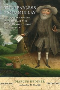 The Fearless Benjamin Lay: The Quaker Dwarf Who Became the First Revolutionary Abolitionist, by Marcus Rediker