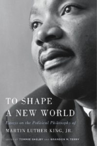 To Shape a New World: Essays on the Political Philosophy of Martin Luther King, Jr. by Tommie Shelby and Brandon M. Terry
