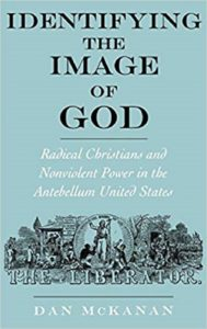 Identifying the Image of God: Radical Christians and Nonviolent Power in the Antebellum United States, by Dan Mckanan