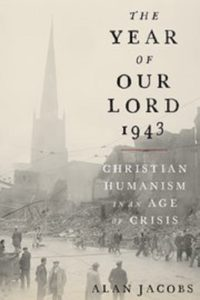 The Year of Our Lord 1943: Christian Humanism in an Age of Crisis, by Alan Jacobs
