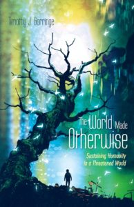 The World Made Otherwise: Sustaining Humanity in a Threatened World, by Timothy Gorringe