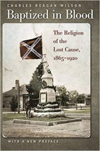 Baptized in Blood: The Religion of the Lost Cause, 1865–1920, by Charles Reagan Wilson