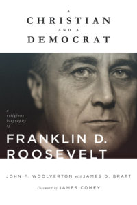A Christian and a Democrat: A Religious Biography of Franklin D. Roosevelt, by John F. Woolverton and James D. Bratt
