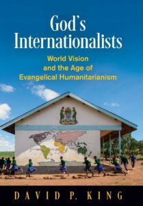 God's Internationalists: World Vision and the Age of Evangelical Humanitarianism, by David King