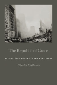 The Republic of Grace: Augustinian Thoughts for Dark Times, by Charles T. Mathewes