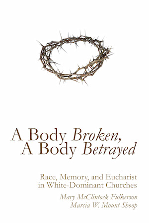 A Body Broken, A Body Betrayed: Race, Memory, and Eucharist in White-Dominant Churches