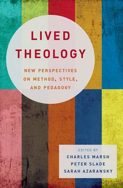 Lived Theology: New Perspectives on Method, Style, and Pedagogy; Charles Marsh; Sarah Azaransky; Peter Slade