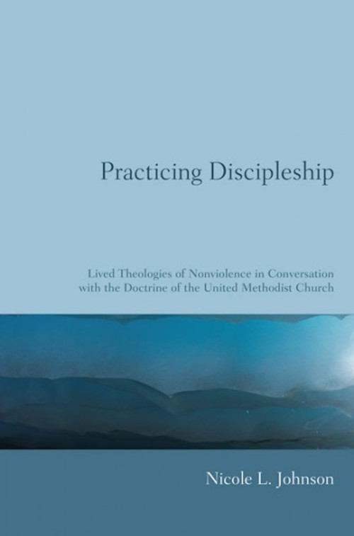 Practicing Discipleship: Lived Theologies of Nonviolence in Conversation with the Doctrine of the United Methodist Church