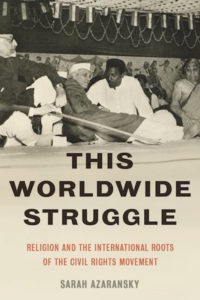 This Worldwide Struggle: Religion and the International Roots of the Civil Rights Movement, by Sarah Azaransky