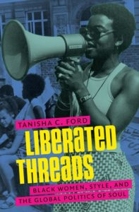 Liberated Threads: Black Women, Style, and the Global Politics of Soul, Tanisha C. Ford