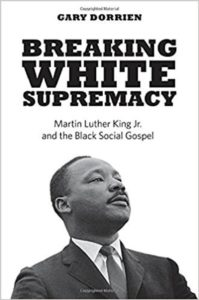 Breaking White Supremacy: Martin Luther King Jr. and the Black Social Gospel, Gary Dorrien