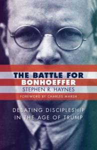 The Battle for Bonhoeffer: Debating Discipleship in the Age of Trump, by Stephen R. Haynes