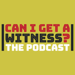 Can I Get a Witness? The Podcast