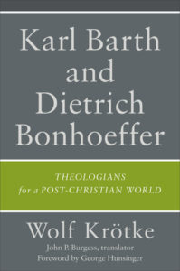 Karl Barth and Dietrich Bonhoeffer: Theologians for a Post-Christian World, by Wolf Krötke