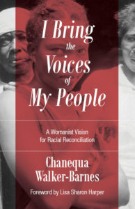 I Bring the Voices of My People: A Womanist Vision for Racial Reconciliation, by Chanequa Walker-Barnes