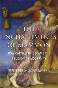 The Enchantments of Mammon: How Capitalism Became the Religion of Modernity, by Eugene McCarraher