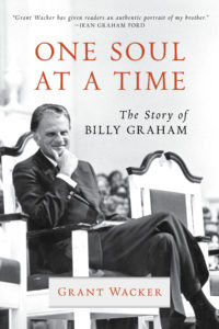 One Soul at a Time: The Story of Billy Graham, by Grant Wacker