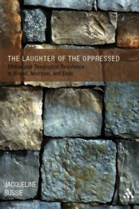The Laughter of the Oppressed: Ethical and Theological Resistance in Wiesel, Morrison, and Endo, by Jacqueline Bussie