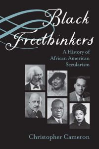 Black Freethinkers: A History of African American Secularism, by Christopher Cameron