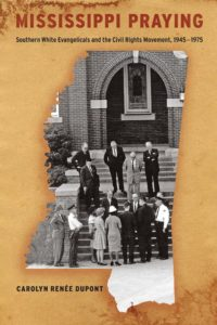 Mississippi Praying: Southern White Evangelicals and the Civil Rights Movement, 1945-1975, by Carolyn Renée Dupont
