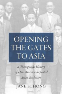 Opening the Gates to Asia: A Transpacific History of How America Repealed Asian Exclusion, by Jane H. Hong
