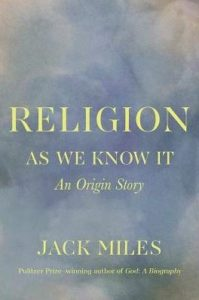 Religion as We Know It: An Origin Story, by Jack Miles