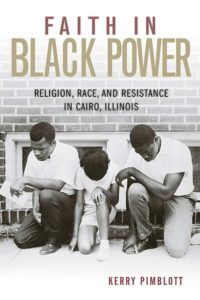 Faith in Black Power: Religion, Race, and Resistance in Cairo, Illinois, by Kerry Pimblott