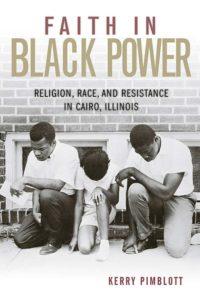 Faith in Black Power: Religion, Race, and Resistance in Cairo, Illinois, by Kerry Pimblott