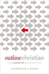 Outlaw Christian: Finding Authentic Faith by Breaking the Rules, by Jacqueline Bussie