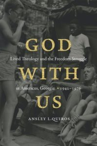 God with Us: Lived Theology and the Freedom Struggle in Americus, Georgia, 1942–1976, by Ansley L. Quiros