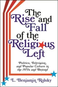 The Rise and Fall of the Religious Left: Politics, Television, and Popular Culture in the 1970s and Beyond, by L. Benjamin Rolsky