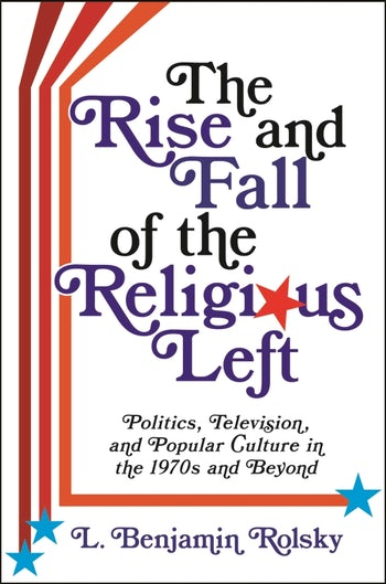 The Rise and Fall of the Religious Left: Politics, Television, and Popular Culture in the 1970s and Beyond