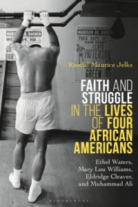 Faith and Struggle in the Lives of Four African Americans: Ethel Waters, Mary Lou Williams, Eldridge Cleaver, and Muhammad Ali, by Randal Jelks