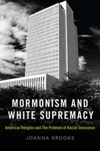 Mormonism and White Supremacy: American Religion and the Problem of Racial Innocence, by Joanna Brooks