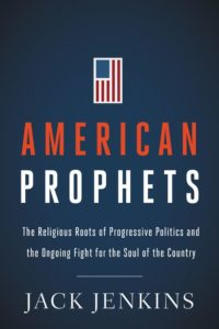 American Prophets: The Religious Roots of Progressive Politics and the Ongoing Fight for the Soul of the Country, by Jack Jenkins