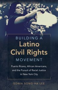 Building a Latino Civil Rights Movement: Puerto Ricans, African Americans, and the Pursuit of Racial Justice in New York City, by Sonia Song-Ha Lee