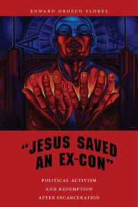 Jesus Saved an Ex-Con: Political Activism and Redemption after Incarceration, by Edward Orozco Flores