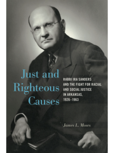 Just and Righteous Causes: Rabbi Ira Sanders and the Fight for Racial and Social Justice in Arkansas, 1926-1963, by James L. Moses