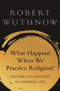 What Happens When We Practice Religion?: Textures of Devotion in Everyday Life, by Robert Wuthnow