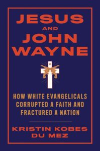 Jesus and John Wayne: How White Evangelicals Corrupted a Faith and Fractured a Nation, by Kristin Kobes Du Mez